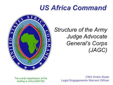 The overall classification of this briefing is UNCLASSIFIED US Africa Command Structure of the Army Judge Advocate General's Corps (JAGC) CW4 Vickie Slade.