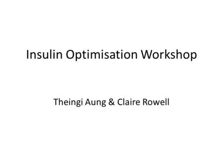 Insulin Optimisation Workshop Theingi Aung & Claire Rowell.