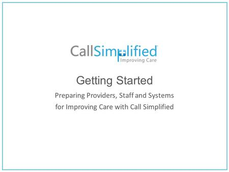 Getting Started Preparing Providers, Staff and Systems for Improving Care with Call Simplified.