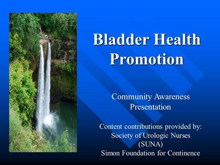 Bladder Health Promotion Community Awareness Presentation Content contributions provided by: Society of Urologic Nurses (SUNA) Simon Foundation for Continence.
