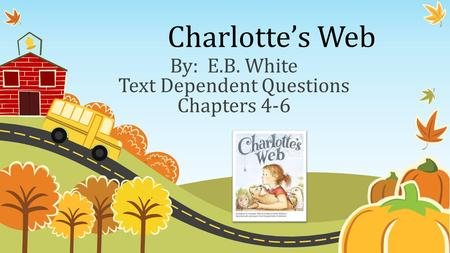 Charlotte's Web By: E.B. White Text Dependent Questions Chapters 4-6.