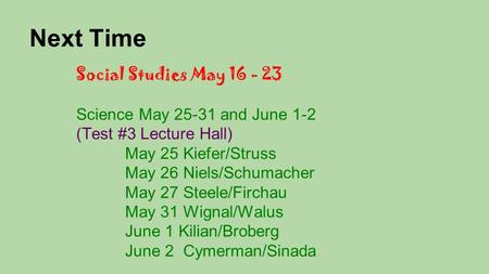 Next Time Social Studies May 16 - 23 Science May 25-31 and June 1-2 (Test #3 Lecture Hall) May 25 Kiefer/Struss May 26 Niels/Schumacher May 27 Steele/Firchau.
