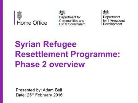 Syrian Refugee Resettlement Programme: Phase 2 overview Presented by: Adam Bell Date: 25 th February 2016.