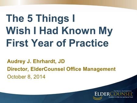 The 5 Things I Wish I Had Known My First Year of Practice Audrey J. Ehrhardt, JD Director, ElderCounsel Office Management October 8, 2014.