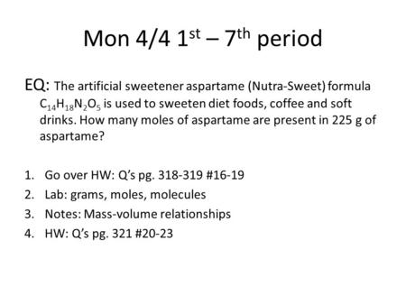 Mon 4/4 1 st – 7 th period EQ: The artificial sweetener aspartame (Nutra-Sweet) formula C 14 H 18 N 2 O 5 is used to sweeten diet foods, coffee and soft.