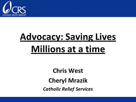 Advocacy: Saving Lives Millions at a time Chris West Cheryl Mrazik Catholic Relief Services.