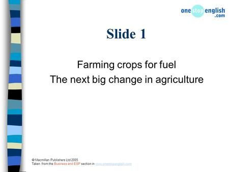  Macmillan Publishers Ltd 2005 Taken from the Business and ESP section in www.onestopenglish.comwww.onestopenglish.com Slide 1 Farming crops for fuel.