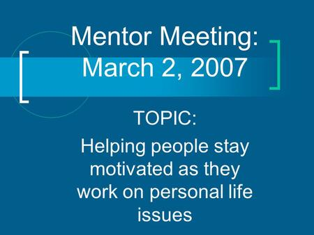 Mentor Meeting: March 2, 2007 TOPIC: Helping people stay motivated as they work on personal life issues.