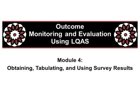 Module 4: Obtaining, Tabulating, and Using Survey Results Outcome Monitoring and Evaluation Using LQAS.