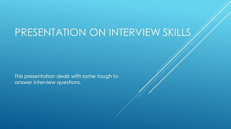 PRESENTATION ON INTERVIEW SKILLS This presentation deals with some tough to answer interview questions.