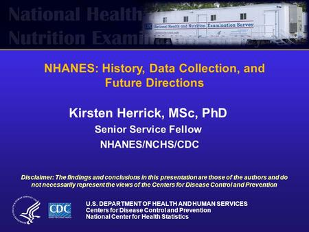 NHANES: History, Data Collection, and Future Directions Kirsten Herrick, MSc, PhD Senior Service Fellow NHANES/NCHS/CDC U.S. DEPARTMENT OF HEALTH AND HUMAN.