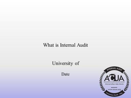 What is Internal Audit University of Date. What/Who is Internal Audit? A University department that reports directly to the Board of Regents (BOR) through.