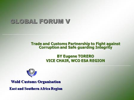 GLOBAL FORUM V Wold Customs Organisation East and Southern Africa Region.
