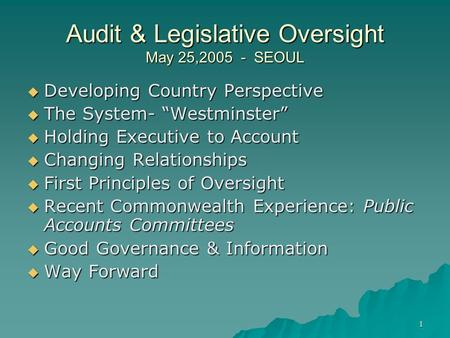 "1 Audit & Legislative Oversight May 25,2005 - SEOUL  Developing Country Perspective  The System- ""Westminster""  Holding Executive to Account  Changing."