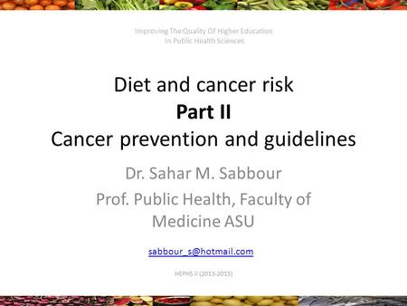 Diet and cancer risk Part II Cancer prevention and guidelines Dr. Sahar M. Sabbour Prof. Public Health, Faculty of Medicine ASU HEPHS.