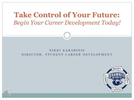 NIKKI KARABINIS DIRECTOR, STUDENT CAREER DEVELOPMENT Take Control of Your Future: Begin Your Career Development Today!