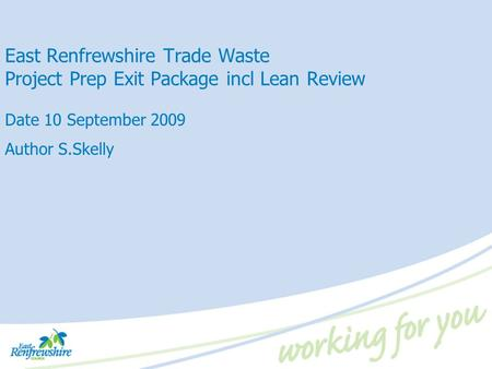 East Renfrewshire Trade Waste Project Prep Exit Package incl Lean Review Date 10 September 2009 Author S.Skelly.