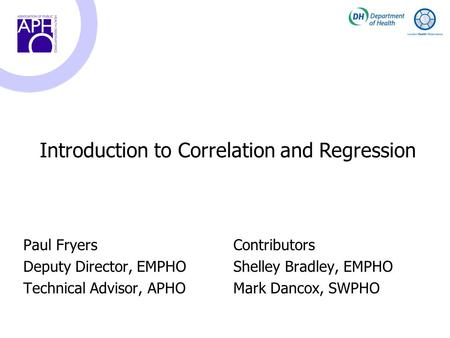 Paul Fryers Deputy Director, EMPHO Technical Advisor, APHO Introduction to Correlation and Regression Contributors Shelley Bradley, EMPHO Mark Dancox,
