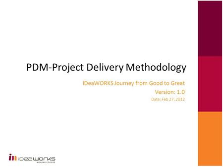 PDM-Project Delivery Methodology iDeaWORKS Journey from Good to Great Version: 1.0 Date: Feb 27, 2012.