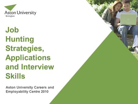 Job Hunting Strategies, Applications and Interview Skills Aston University Careers and Employability Centre 2010.