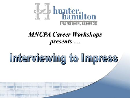 MNCPA Career Workshops presents …. Interviewing to Impress 1.Importance of First Impressions 2.The Interview  Definition  Goal 3.Preparation  Documented.