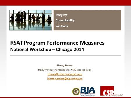 Integrity Accountability Solutions RSAT Program Performance Measures National Workshop – Chicago 2014 Jimmy Steyee Deputy Program Manager at CSR, Incorporated.