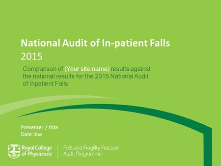 National Audit of In-patient Falls 2015 Presenter / title Date line Comparison of (Your site name) results against the national results for the 2015 National.
