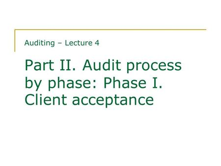 Auditing – Lecture 4 Part II. Audit process by phase: Phase I. Client acceptance.