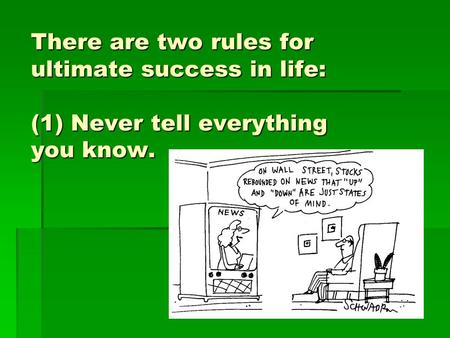 There are two rules for ultimate success in life: (1) Never tell everything you know.