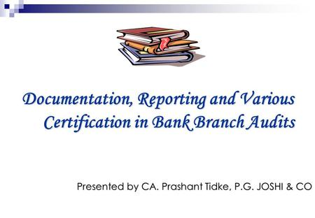 Documentation, Reporting and Various Certification in Bank Branch Audits Presented by CA. Prashant Tidke, P.G. JOSHI & CO.