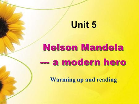 Nelson Mandela --- a modern hero Nelson Mandela --- a modern hero Unit 5 Warming up and reading.