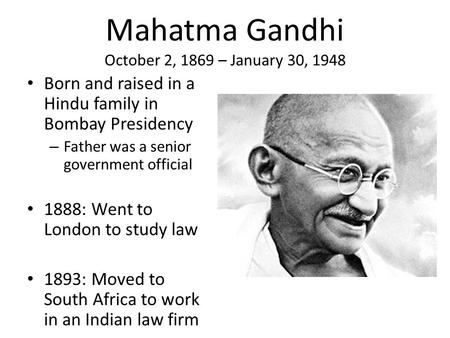 Mahatma Gandhi October 2, 1869 – January 30, 1948 Born and raised in a Hindu family in Bombay Presidency – Father was a senior government official 1888: