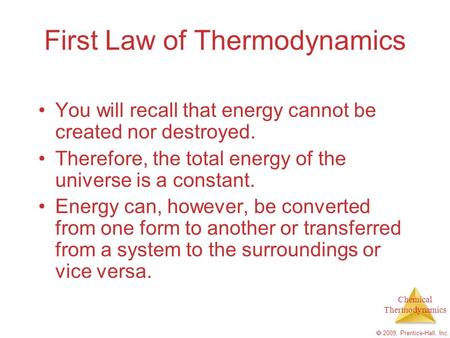 Chemical Thermodynamics  2009, Prentice-Hall, Inc. First Law of Thermodynamics You will recall that energy cannot be created nor destroyed. Therefore,