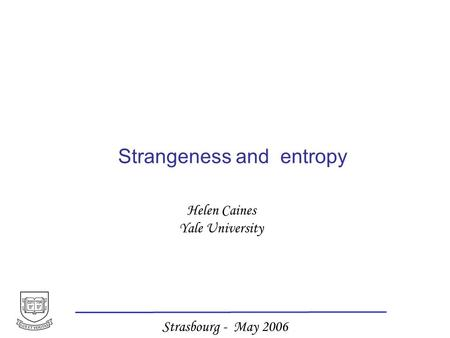 Helen Caines Yale University Strasbourg - May 2006 Strangeness and entropy.