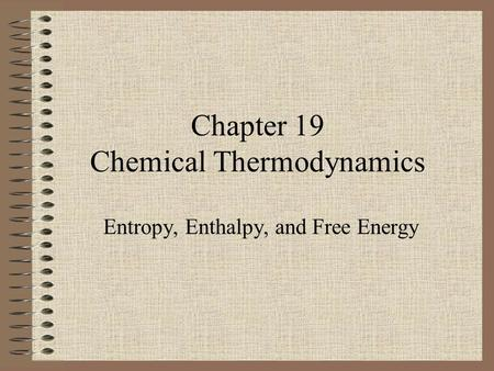 Chapter 19 Chemical Thermodynamics Entropy, Enthalpy, and Free Energy.