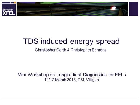 Christopher Gerth & Christopher Behrens Mini-Workshop on Longitudinal Diagnostics for FELs 11/12 March 2013, PSI, Villigen TDS induced energy spread.