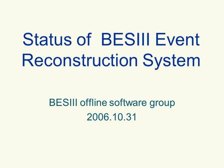 BESIII offline software group 2006.10.31 Status of BESIII Event Reconstruction System.