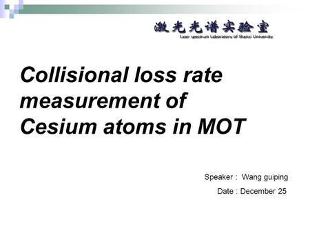Collisional loss rate measurement of Cesium atoms in MOT Speaker : Wang guiping Date : December 25.