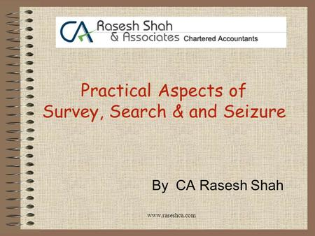www.raseshca.com Practical Aspects of Survey, Search & and Seizure By CA Rasesh Shah.