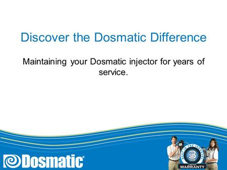 Discover the Dosmatic Difference Maintaining your Dosmatic injector for years of service.