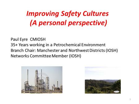 Improving Safety Cultures (A personal perspective) Paul Eyre CMIOSH 35+ Years working in a Petrochemical Environment Branch Chair: Manchester and Northwest.