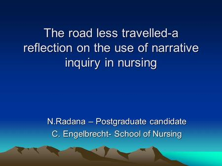 The road less travelled-a reflection on the use of narrative inquiry in nursing N.Radana – Postgraduate candidate C. Engelbrecht- School of Nursing.
