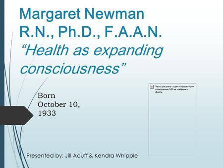 "Margaret Newman R.N., Ph.D., F.A.A.N. ""Health as expanding consciousness"" Born October 10, 1933 Presented by: Jill Acuff & Kendra Whipple."