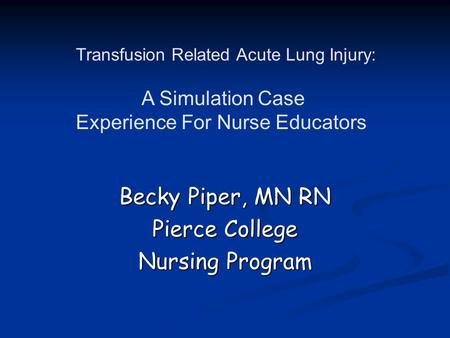 Becky Piper, MN RN Pierce College Nursing Program Transfusion Related Acute Lung Injury: A Simulation Case Experience For Nurse Educators.