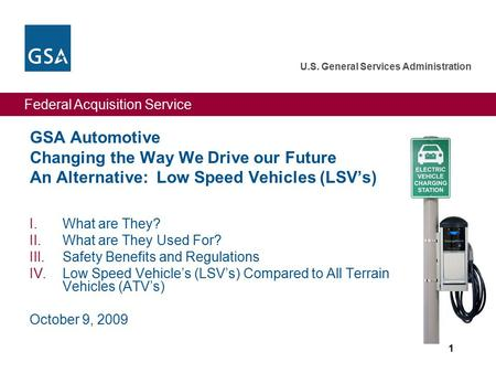 Federal Acquisition Service U.S. General Services Administration 1 GSA Automotive Changing the Way We Drive our Future An Alternative: Low Speed Vehicles.