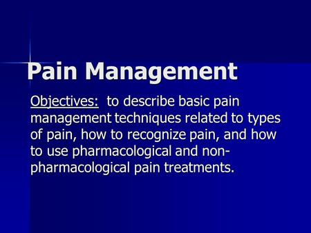 Pain Management Objectives: to describe basic pain management techniques related to types of pain, how to recognize pain, and how to use pharmacological.