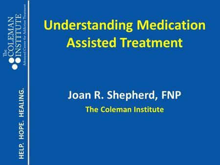 HELP. HOPE. HEALING. Understanding Medication Assisted Treatment Joan R. Shepherd, FNP The Coleman Institute.