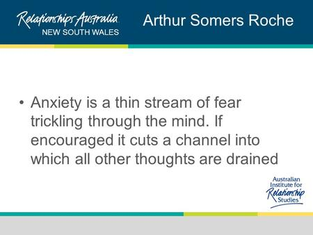 NEW SOUTH WALES Arthur Somers Roche Anxiety is a thin stream of fear trickling through the mind. If encouraged it cuts a channel into which all other thoughts.