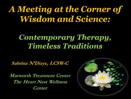A Meeting at the Corner of Wisdom and Science: Contemporary Therapy, Timeless Traditions Sabrina N'Diaye, LCSW-C Marworth Treatment Center The Heart Nest.