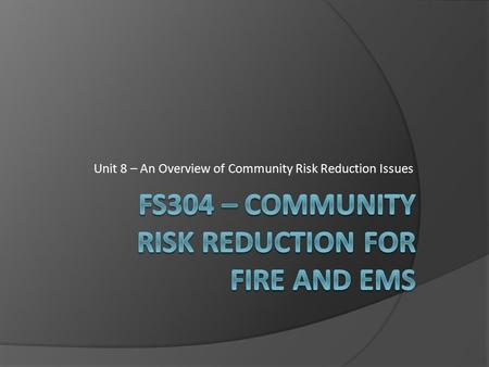 Unit 8 – An Overview of Community Risk Reduction Issues.